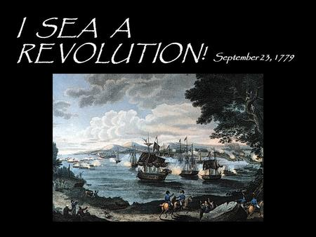 I SEA A REVOLUTION! September 23, 1779. - British set up a blockade!!! Stops reinforcements information and supplies - U.S. Navy fails (13 ships go unfinished.