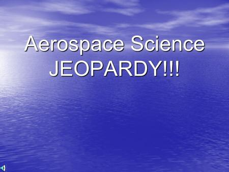 Aerospace Science JEOPARDY!!! Aerospace Science Jeopardy Rules Consecutively each element member will choose a question category and number Element members.