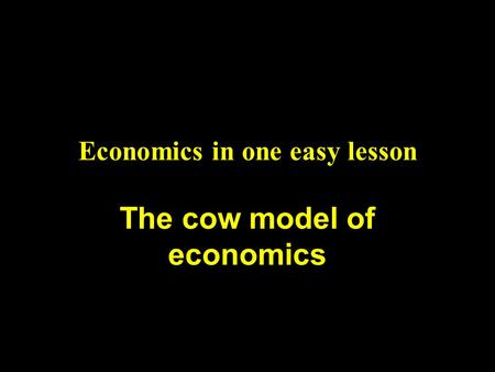 Economics in one easy lesson The cow model of economics