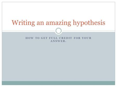 HOW TO GET FULL CREDIT FOR YOUR ANSWER. Writing an amazing hypothesis.