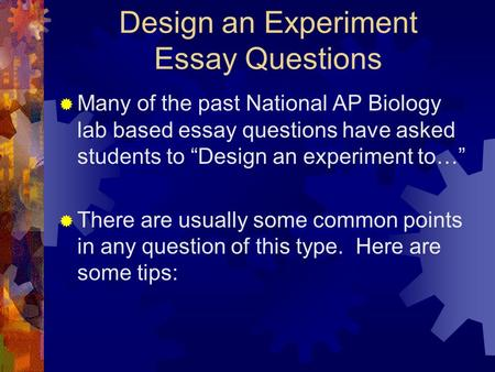 "Design an Experiment Essay Questions  Many of the past National AP Biology lab based essay questions have asked students to ""Design an experiment to…"""