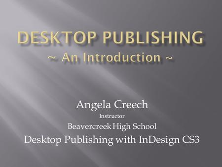 Angela Creech Instructor Beavercreek High School Desktop Publishing with InDesign CS3.