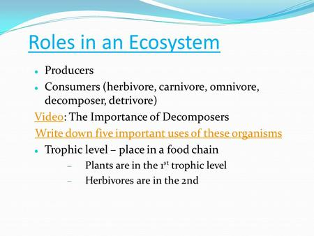 Roles in an Ecosystem Producers Consumers (herbivore, carnivore, omnivore, decomposer, detrivore) VideoVideo: The Importance of Decomposers Write down.