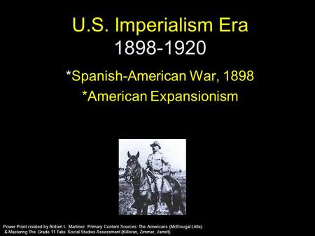 U.S. Imperialism Era 1898-1920 *Spanish-American War, 1898 *American Expansionism Power Point created by Robert L. Martinez Primary Content Sources: The.