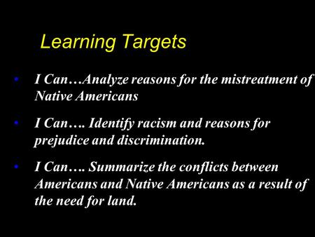 Learning Targets I Can…Analyze reasons for the mistreatment of Native Americans I Can…. Identify racism and reasons for prejudice and discrimination. I.