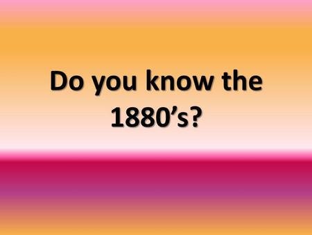 Do you know the 1880's?. What happened in 1876? A.G. Bell had patented a device for sending the spoken word over a wire.