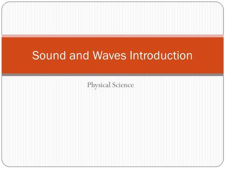 Physical Science Sound and Waves Introduction. Mechanical Wave Mechanical waves require a medium Examples: shaking a rope or string, ocean tides, slinky.