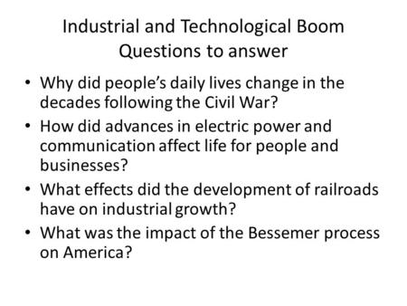 Industrial and Technological Boom Questions to answer Why did people's daily lives change in the decades following the Civil War? How did advances in.