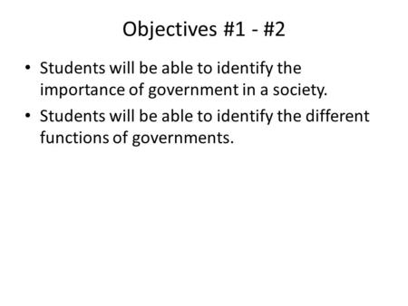 Objectives #1 - #2 Students will be able to identify the importance of government in a society. Students will be able to identify the different functions.