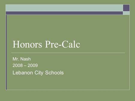 Honors Pre-Calc Mr. Nash 2008 – 2009 Lebanon City Schools.