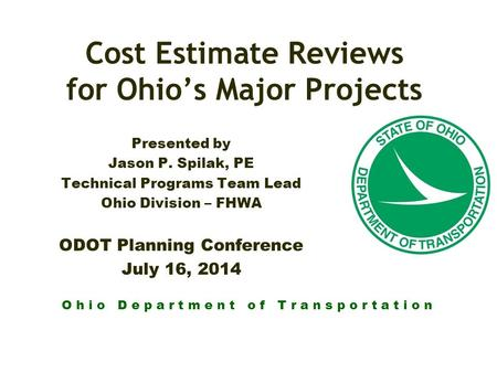 O h i o D e p a r t m e n t o f T r a n s p o r t a t i o n Cost Estimate Reviews for Ohio's Major Projects Presented by Jason P. Spilak, PE Technical.
