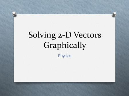 Solving 2-D Vectors Graphically Physics. Why? O You can and people have accurately represented a situation by drawing vectors to scale in order to recreate.
