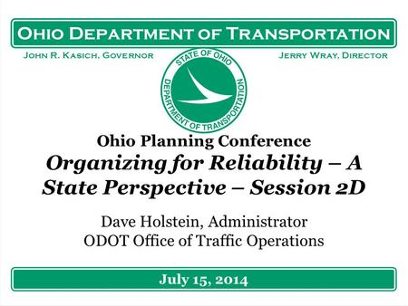Ohio Department of Transportation John R. Kasich, Governor Jerry Wray, Director Ohio Planning Conference Organizing for Reliability – A State Perspective.
