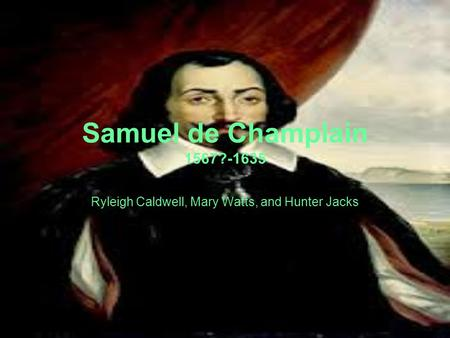 Samuel de Champlain 1567?-1635 Ryleigh Caldwell, Mary Watts, and Hunter Jacks.