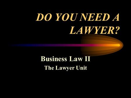 DO YOU NEED A LAWYER? Business Law II The Lawyer Unit.
