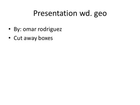 Presentation wd. geo By: omar rodriguez Cut away boxes.