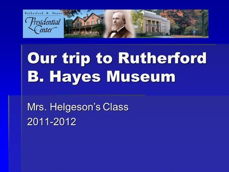 Our trip to Rutherford B. Hayes Museum Mrs. Helgeson's Class 2011-2012.