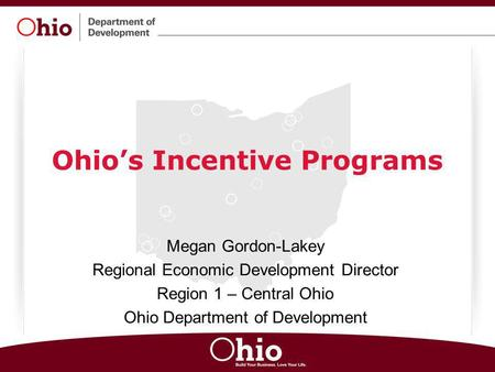 Ohio's Incentive Programs Megan Gordon-Lakey Regional Economic Development Director Region 1 – Central Ohio Ohio Department of Development.