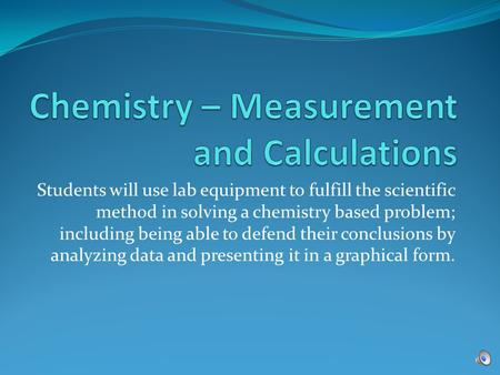 Students will use lab equipment to fulfill the scientific method in solving a chemistry based problem; including being able to defend their conclusions.