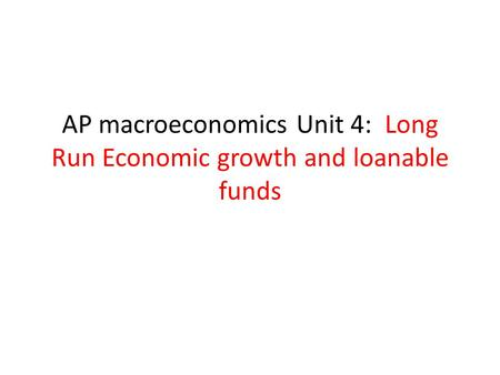 AP macroeconomics Unit 4: Long Run Economic growth and loanable funds.