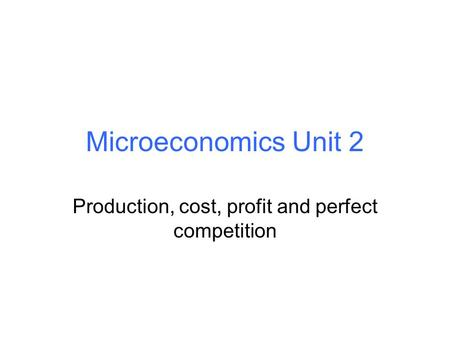 Microeconomics Unit 2 Production, cost, profit and perfect competition.