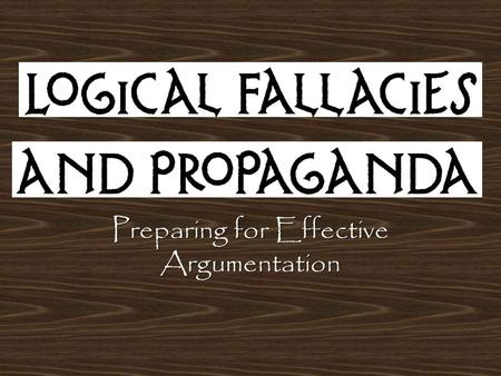 Preparing for Effective Argumentation. What's the connection? Emotional Appeals are often employed in propaganda Logical Fallacies are often present in.