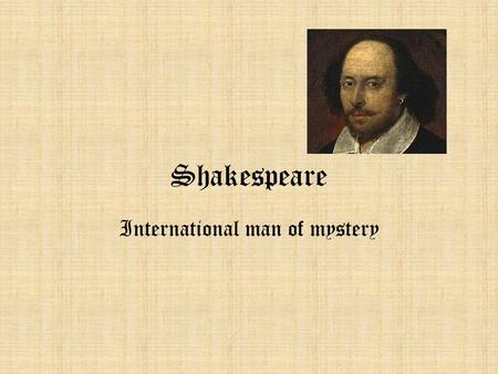 Shakespeare International man of mystery. William Shakespeare April 23, 1564-1616 Greatest writer of English? Bard of Avon Stratford-upon-Avon 37 or 38.