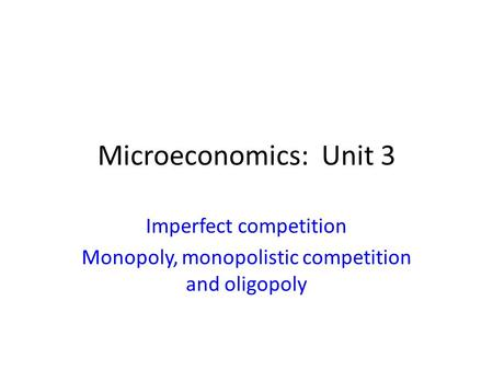 Microeconomics: Unit 3 Imperfect competition Monopoly, monopolistic competition and oligopoly.