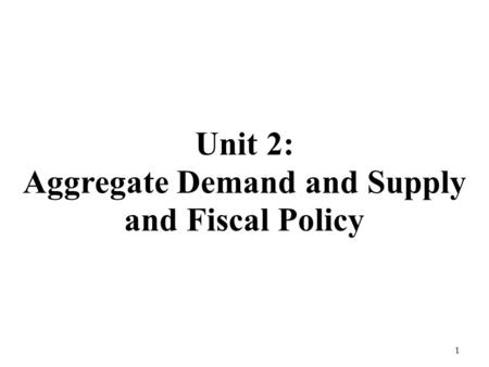 Unit 2: Aggregate Demand and Supply and Fiscal Policy 1.