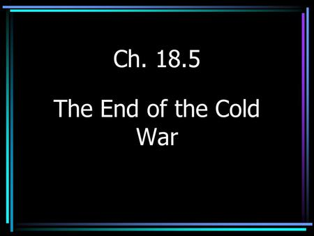 Ch. 18.5 The End of the Cold War.