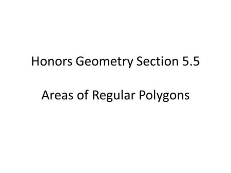 Honors Geometry Section 5.5 Areas of Regular Polygons.