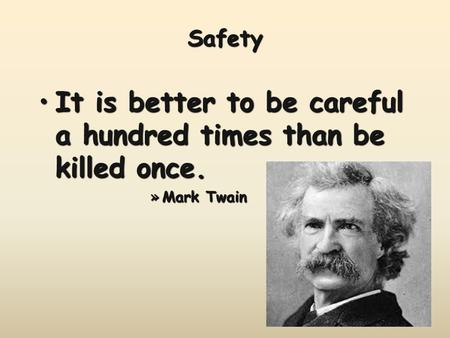 Safety It is better to be careful a hundred times than be killed once.It is better to be careful a hundred times than be killed once. »Mark Twain.