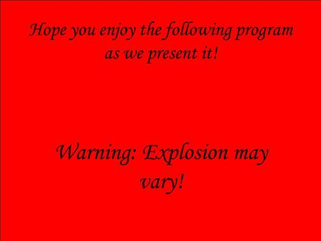 Hope you enjoy the following program as we present it! Warning: Explosion may vary!