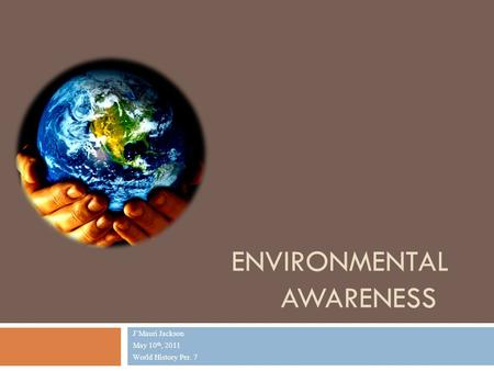 ENVIRONMENTAL AWARENESS J'Mauri Jackson May 10 th, 2011 World History Per. 7.