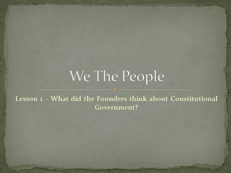 Lesson 1 – What did the Founders think about Constitutional Government?