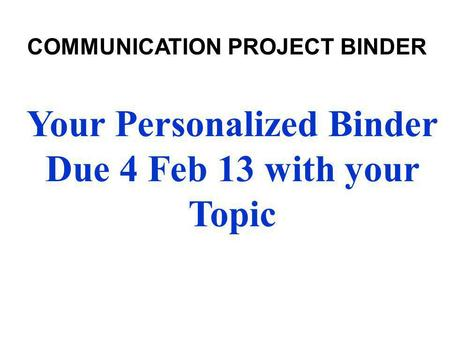 Your Personalized Binder Due 4 Feb 13 with your Topic COMMUNICATION PROJECT BINDER.