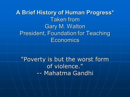 A Brief History of Human Progress* Taken from Gary M. Walton President, Foundation for Teaching Economics Poverty is but the worst form of violence.