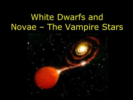 White Dwarfs and Novae – The Vampire Stars. What's a White Dwarf Like? Same size as the earth to slightly larger. Very hot – surface temperatures of up.