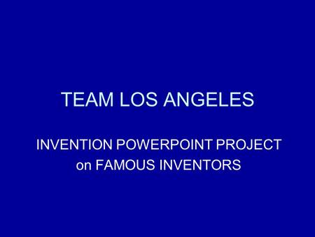 TEAM LOS ANGELES INVENTION POWERPOINT PROJECT on FAMOUS INVENTORS.