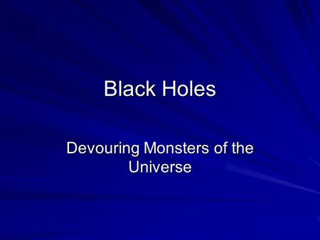 Black Holes Devouring Monsters of the Universe. How are they made? Only the very largest stars, beginning with at least 50 solar masses, are able to form.