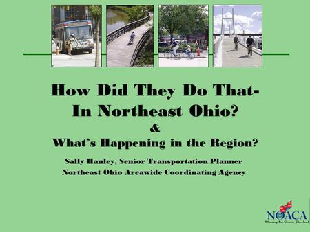 How Did They Do That- In Northeast Ohio? & What's Happening in the Region? Sally Hanley, Senior Transportation Planner Northeast Ohio Areawide Coordinating.