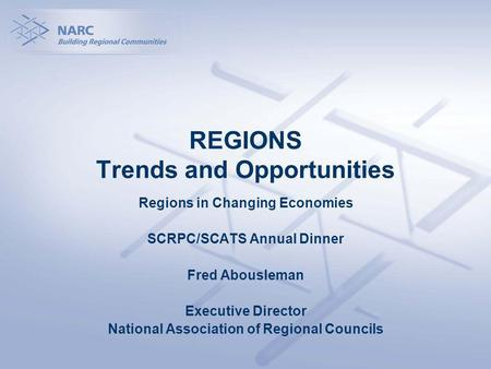 REGIONS Trends and Opportunities Regions in Changing Economies SCRPC/SCATS Annual Dinner Fred Abousleman Executive Director National Association of Regional.