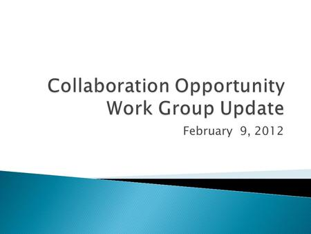 February 9, 2012.  Update leadership about the work of the collaboration group  Provide information about the direction of each subgroup  Clarify expectations.