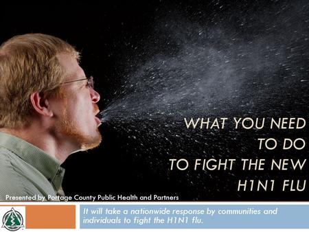 It will take a nationwide response by communities and individuals to fight the H1N1 flu. Presented by Portage County Public Health and Partners WHAT YOU.