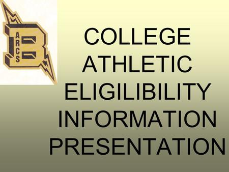 COLLEGE ATHLETIC ELIGILIBILITY INFORMATION PRESENTATION.
