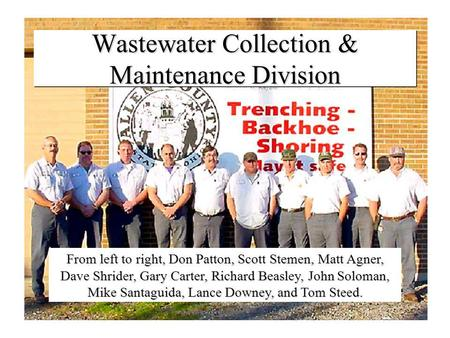 Wastewater Collection & Maintenance Division From left to right, Don Patton, Scott Stemen, Matt Agner, Dave Shrider, Gary Carter, Richard Beasley, John.
