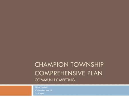 CHAMPION TOWNSHIP COMPREHENSIVE PLAN COMMUNITY MEETING KSU at Trumbull Wednesday, June 18 7 – 8:30pm.