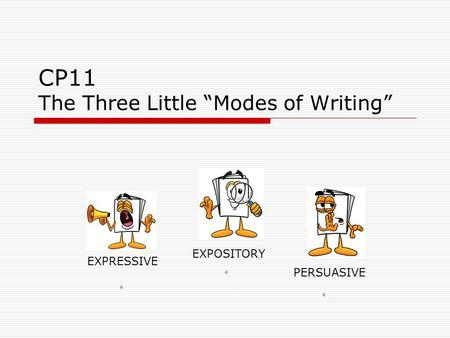 "CP11 The Three Little ""Modes of Writing"" EXPRESSIVE PERSUASIVE EXPOSITORY."