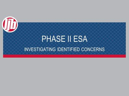 PHASE II ESA INVESTIGATING IDENTIFIED CONCERNS. PHASE II ESA Why do we do it? To provide information relevant to: > Assessing whether there has been a.