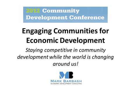 Engaging Communities for Economic Development Staying competitive in community development while the world is changing around us!